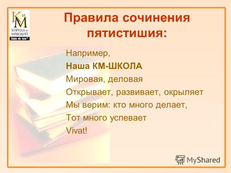 Правила сочинения пятистишия: Например, Наша КМ-ШКОЛА Мировая, деловая Открывает, развивает, окрыляет Мы верим: кто много делает, Тот много успевает Vivat!