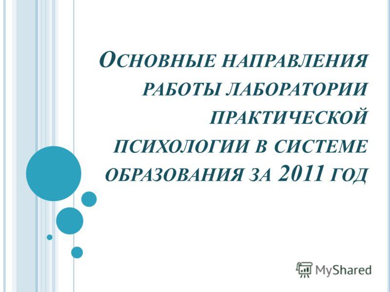 О СНОВНЫЕ НАПРАВЛЕНИЯ РАБОТЫ ЛАБОРАТОРИИ ПРАКТИЧЕСКОЙ ПСИХОЛОГИИ В СИСТЕМЕ ОБРАЗОВАНИЯ ЗА 2011 ГОД