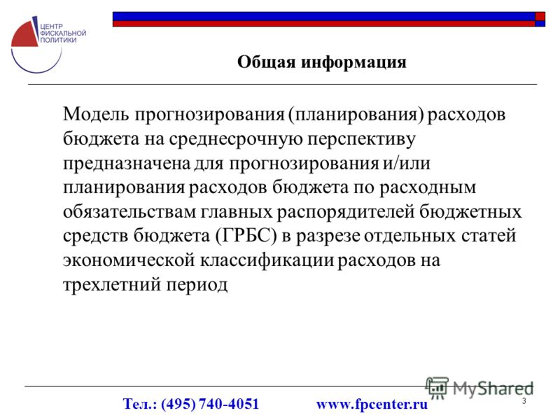 Тел.: (495) 740-4051 www.fpcenter.ru 3 Общая информация Модель прогнозирования (планирования) расходов бюджета на среднесрочную перспективу предназначена для прогнозирования и/или планирования расходов бюджета по расходным обязательствам главных расп
