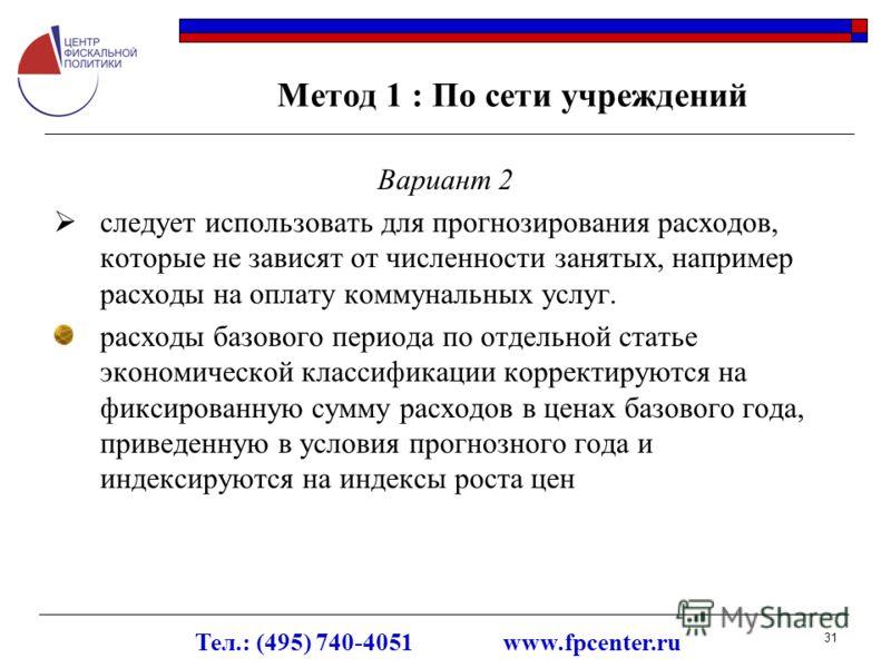 Тел.: (495) 740-4051 www.fpcenter.ru 31 Метод 1 : По сети учреждений Вариант 2 следует использовать для прогнозирования расходов, которые не зависят от численности занятых, например расходы на оплату коммунальных услуг. расходы базового периода по от
