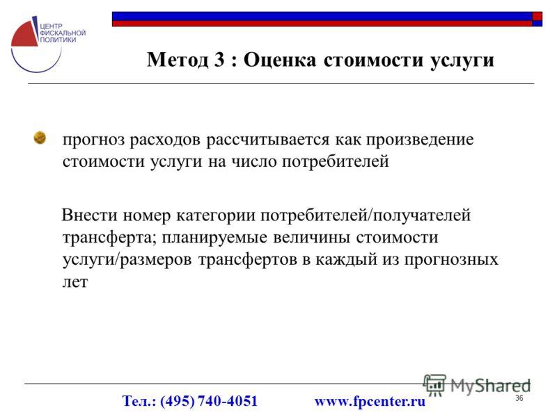 Тел.: (495) 740-4051 www.fpcenter.ru 36 Метод 3 : Оценка стоимости услуги прогноз расходов рассчитывается как произведение стоимости услуги на число потребителей Внести номер категории потребителей/получателей трансферта; планируемые величины стоимос