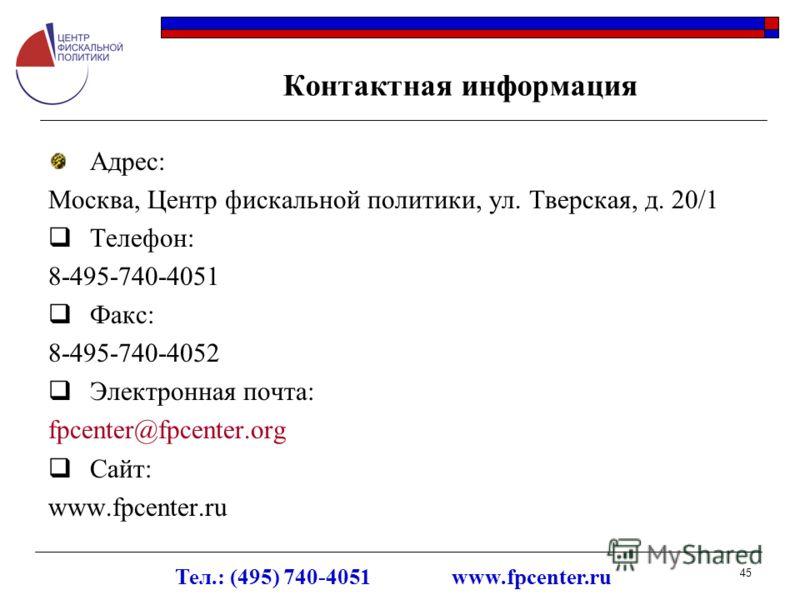 Тел.: (495) 740-4051 www.fpcenter.ru 45 Контактная информация Адрес: Москва, Центр фискальной политики, ул. Тверская, д. 20/1 Телефон: 8-495-740-4051 Факс: 8-495-740-4052 Электронная почта: fpcenter@fpcenter.org Сайт: www.fpcenter.ru