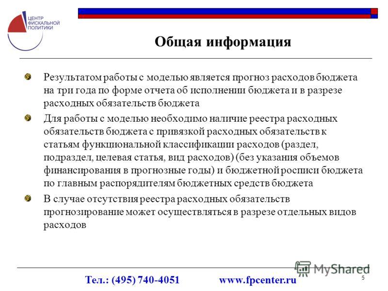 Тел.: (495) 740-4051 www.fpcenter.ru 5 Общая информация Результатом работы с моделью является прогноз расходов бюджета на три года по форме отчета об исполнении бюджета и в разрезе расходных обязательств бюджета Для работы с моделью необходимо наличи