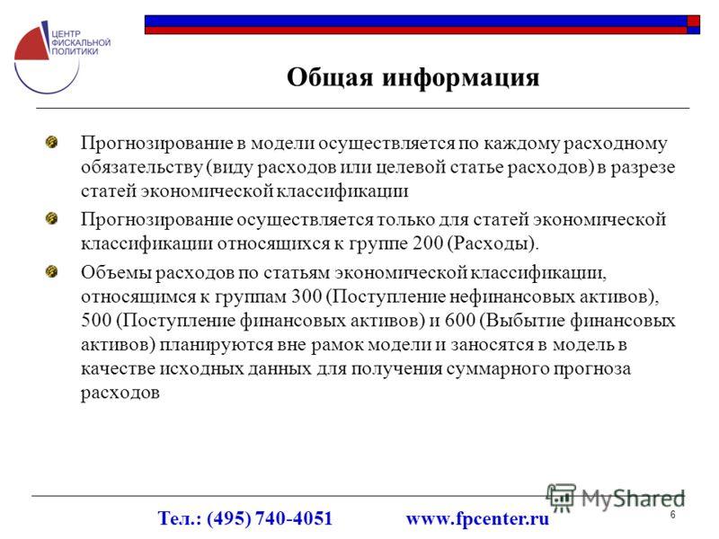 Тел.: (495) 740-4051 www.fpcenter.ru 6 Общая информация Прогнозирование в модели осуществляется по каждому расходному обязательству (виду расходов или целевой статье расходов) в разрезе статей экономической классификации Прогнозирование осуществляетс