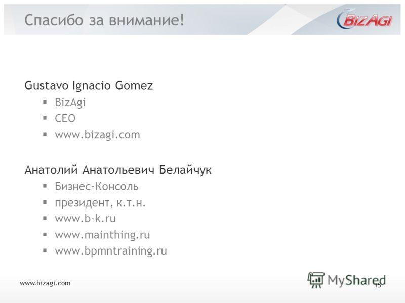 Спасибо за внимание! Gustavo Ignacio Gomez BizAgi CEO www.bizagi.com Анатолий Анатольевич Белайчук Бизнес-Консоль президент, к.т.н. www.b-k.ru www.mainthing.ru www.bpmntraining.ru www.bizagi.com 15