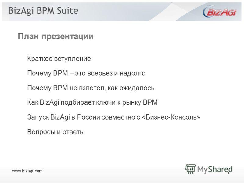 BizAgi BPM Suite Краткое вступление Почему BPM – это всерьез и надолго Почему BPM не взлетел, как ожидалось Как BizAgi подбирает ключи к рынку BPM Запуск BizAgi в России совместно с «Бизнес-Консоль» Вопросы и ответы www.bizagi.com 2