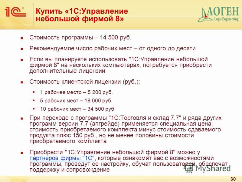 30 Купить «1С:Управление небольшой фирмой 8» Стоимость программы – 14 500 руб. Рекомендуемое число рабочих мест – от одного до десяти Если вы планируете использовать