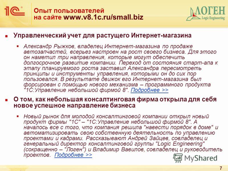 7 Опыт пользователей на сайте www.v8.1c.ru/small.biz Управленческий учет для растущего Интернет-магазина Александр Рыжков, владелец Интернет-магазина по продаже автозапчастей, всерьез настроен на рост своего бизнеса. Для этого он наметил три направле