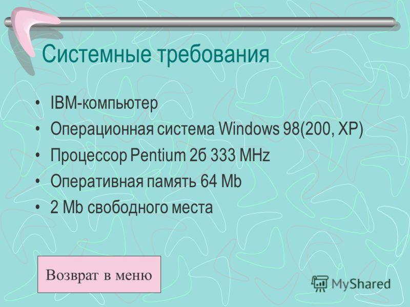 Системные требования IBM-компьютер Операционная система Windows 98(200, XP) Процессор Pentium 2б 333 MHz Оперативная память 64 Mb 2 Mb свободного места Возврат в меню