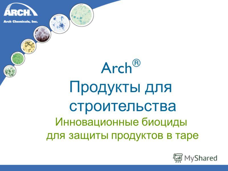 Arch ® Продукты для строительства Инновационные биоциды для защиты продуктов в таре