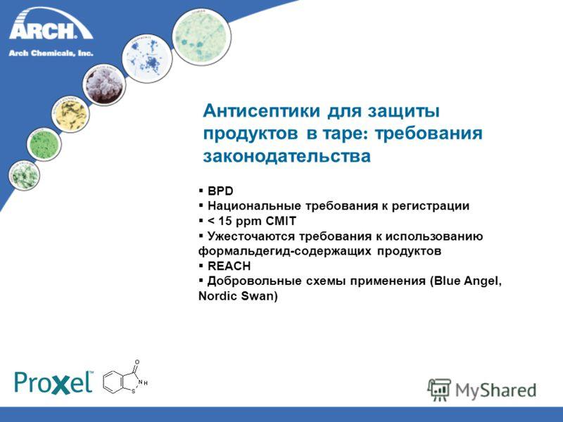 Антисептики для защиты продуктов в таре : требования законодательства BPD Национальные требования к регистрации < 15 ppm CMIT Ужесточаются требования к использованию формальдегид-содержащих продуктов REACH Добровольные схемы применения (Blue Angel, N
