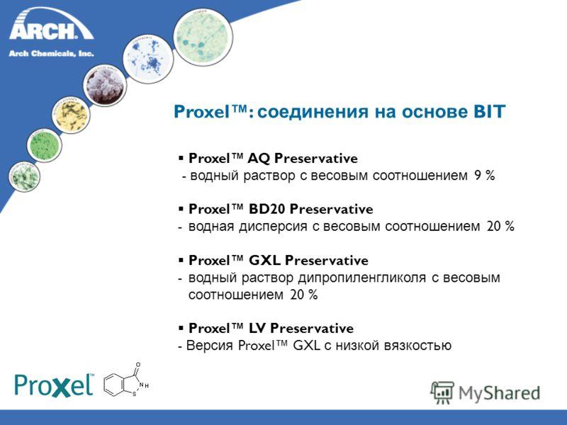 Proxel: соединения на основе BIT Proxel AQ Preservative - водный раствор с весовым соотношением 9 % Proxel BD20 Preservative - водная дисперсия с весовым соотношением 20 % Proxel GXL Preservative - водный раствор дипропиленгликоля с весовым соотношен