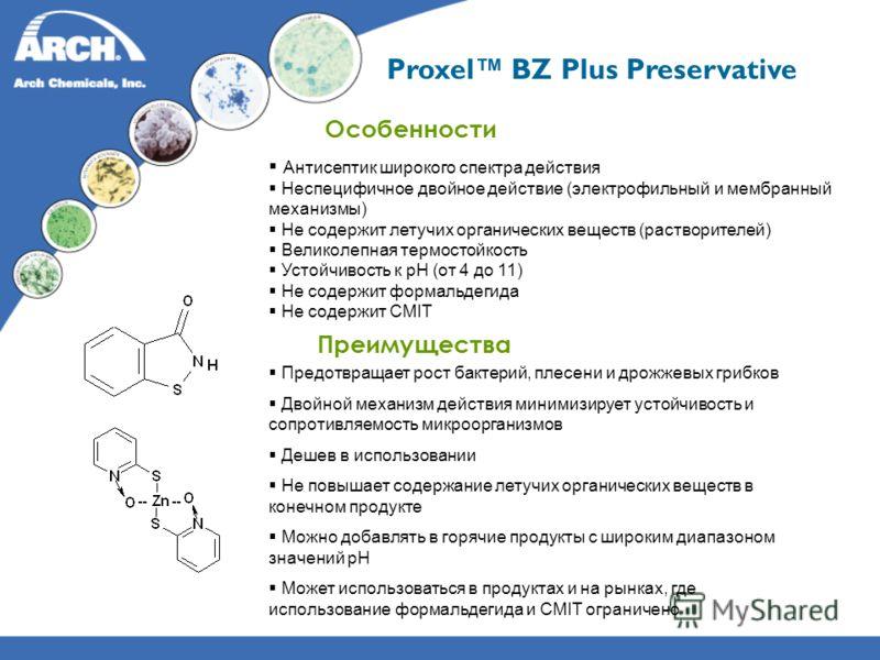 Proxel BZ Plus Preservative Особенности Антисептик широкого спектра действия Неспецифичное двойное действие (электрофильный и мембранный механизмы) Не содержит летучих органических веществ (растворителей) Великолепная термостойкость Устойчивость к pH