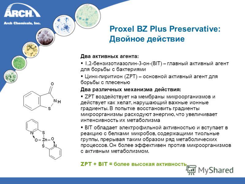 Proxel BZ Plus Preservative: Двойное действие Два активных агента : 1,2- бензизотиазолин -3- он -(BIT) – главный активный агент для борьбы с бактериями Цинк - пиритион (ZPT) – основной активный агент для борьбы с плесенью Два различных механизма дейс