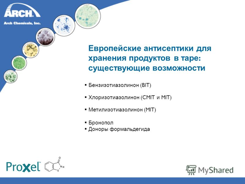 Европейские антисептики для хранения продуктов в таре : существующие возможности Бензизотиазолинон (BIT) Хлоризотиазолинон (CMIT и MIT) Метилизотиазолинон (MIT) Бронопол Доноры формальдегида