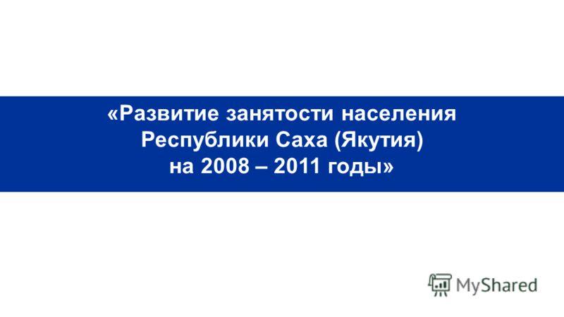 Республиканская целевая программа «Развитие занятости населения Республики Саха (Якутия) на 2008 – 2011 годы»