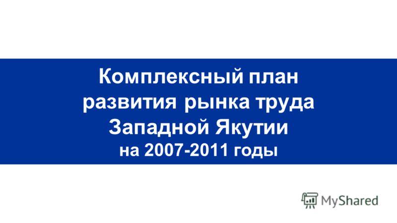 Комплексный план развития рынка труда Западной Якутии на 2007-2011 годы