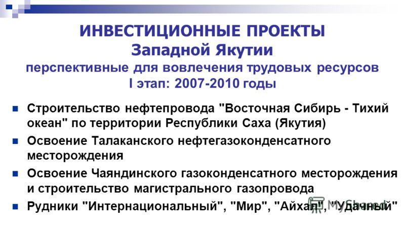 ИНВЕСТИЦИОННЫЕ ПРОЕКТЫ Западной Якутии перспективные для вовлечения трудовых ресурсов I этап: 2007-2010 годы Строительство нефтепровода