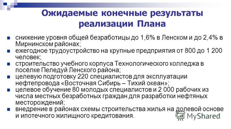 Ожидаемые конечные результаты реализации Плана снижение уровня общей безработицы до 1,6% в Ленском и до 2,4% в Мирнинском районах; ежегодное трудоустройство на крупные предприятия от 800 до 1 200 человек; строительство учебного корпуса Технологическо