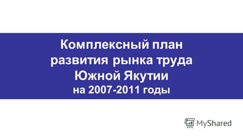 Комплексный план развития рынка труда Южной Якутии на 2007-2011 годы