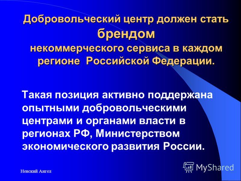 Невский Ангел Добровольческий центр должен стать брендом некоммерческого сервиса в каждом регионе Российской Федерации. Такая позиция активно поддержана опытными добровольческими центрами и органами власти в регионах РФ, Министерством экономического