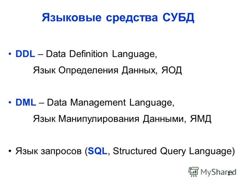 21 Языковые средства СУБД DDL – Data Definition Language, Язык Определения Данных, ЯОД DML – Data Management Language, Язык Манипулирования Данными, ЯМД Язык запросов (SQL, Structured Query Language)