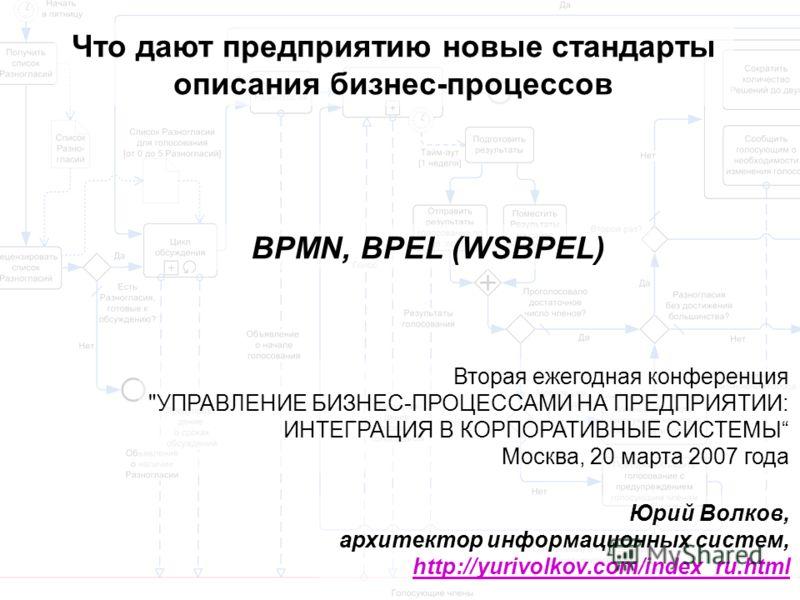 Что дают предприятию новые стандарты описания бизнес-процессов BPMN, BPEL (WSBPEL) Юрий Волков, архитектор информационных систем, http://yurivolkov.com/index_ru.html http://yurivolkov.com/index_ru.html Вторая ежегодная конференция