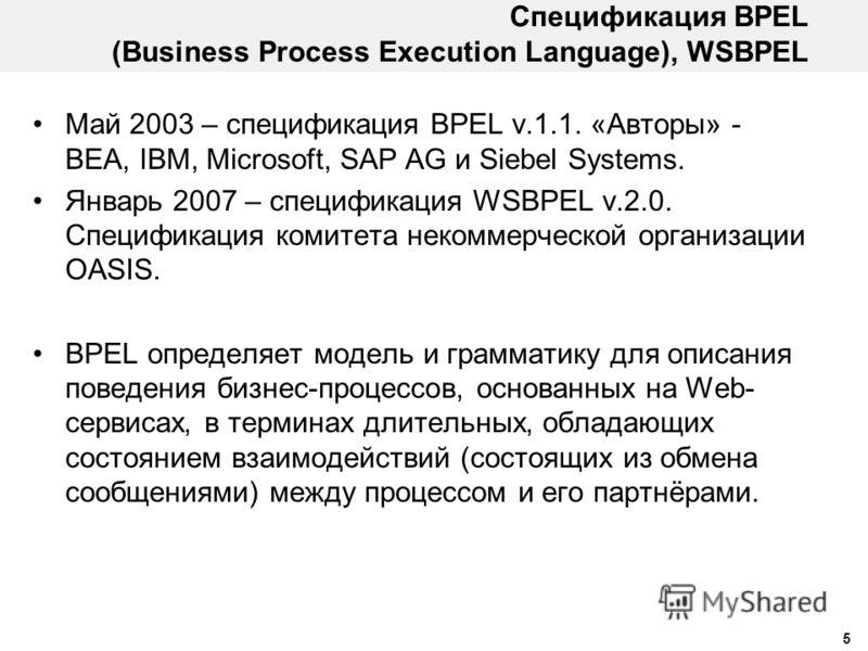 5 Спецификация BPEL (Business Process Execution Language), WSBPEL Май 2003 – спецификация BPEL v.1.1. «Авторы» - BEA, IBM, Microsoft, SAP AG и Siebel Systems. Январь 2007 – спецификация WSBPEL v.2.0. Спецификация комитета некоммерческой организации O