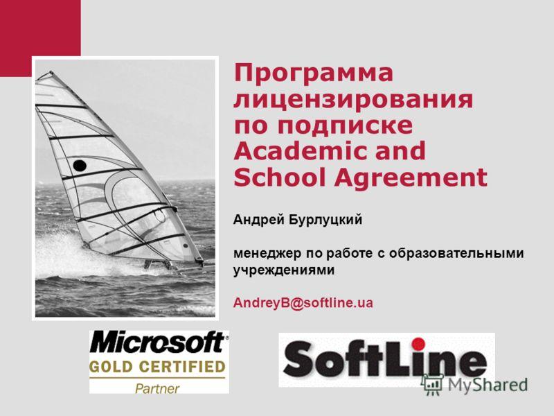 Программа лицензирования по подписке Academic and School Agreement Андрей Бурлуцкий менеджер по работе с образовательными учреждениями AndreyB@softline.ua