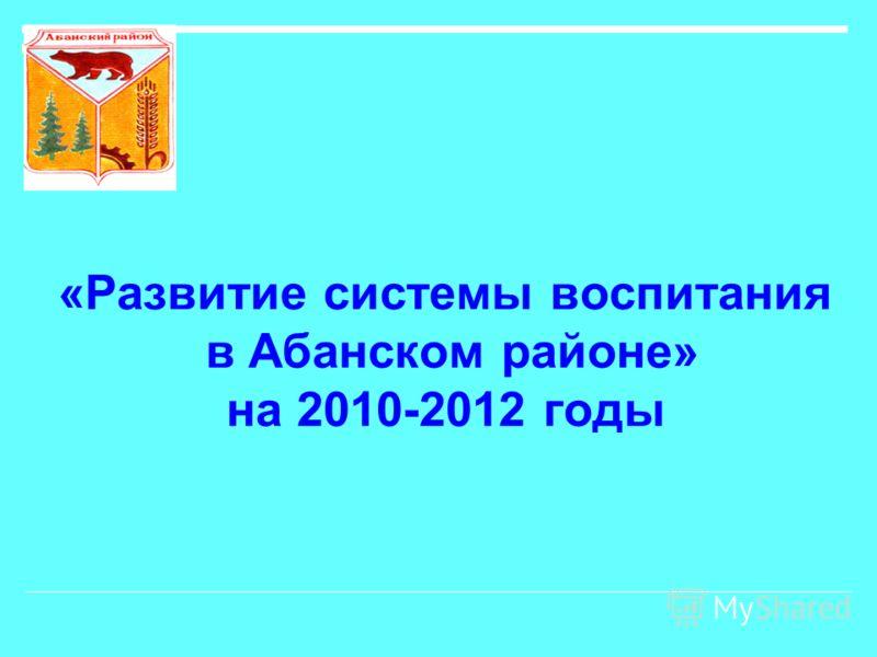 «Развитие системы воспитания в Абанском районе» на 2010-2012 годы