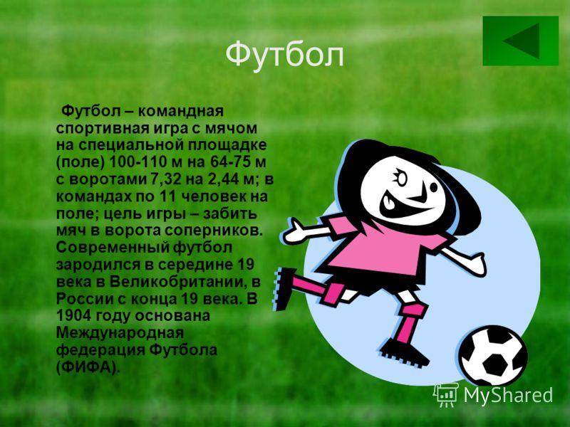 Футбол Футбол – командная спортивная игра с мячом на специальной площадке (поле) 100-110 м на 64-75 м с воротами 7,32 на 2,44 м; в командах по 11 человек на поле; цель игры – забить мяч в ворота соперников. Современный футбол зародился в середине 19