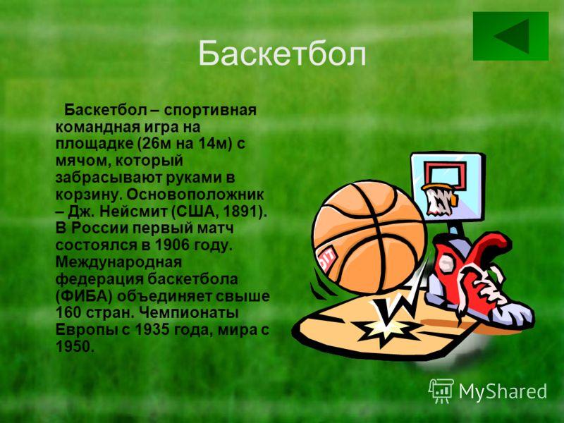Баскетбол Баскетбол – спортивная командная игра на площадке (26м на 14м) с мячом, который забрасывают руками в корзину. Основоположник – Дж. Нейсмит (США, 1891). В России первый матч состоялся в 1906 году. Международная федерация баскетбола (ФИБА) об