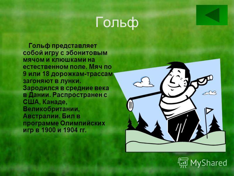 Гольф Гольф представляет собой игру с эбонитовым мячом и клюшками на естественном поле. Мяч по 9 или 18 дорожкам-трассам загоняют в лунки. Зародился в средние века в Дании. Распространен с США, Канаде, Великобритании, Австралии. Бил в программе Олимп