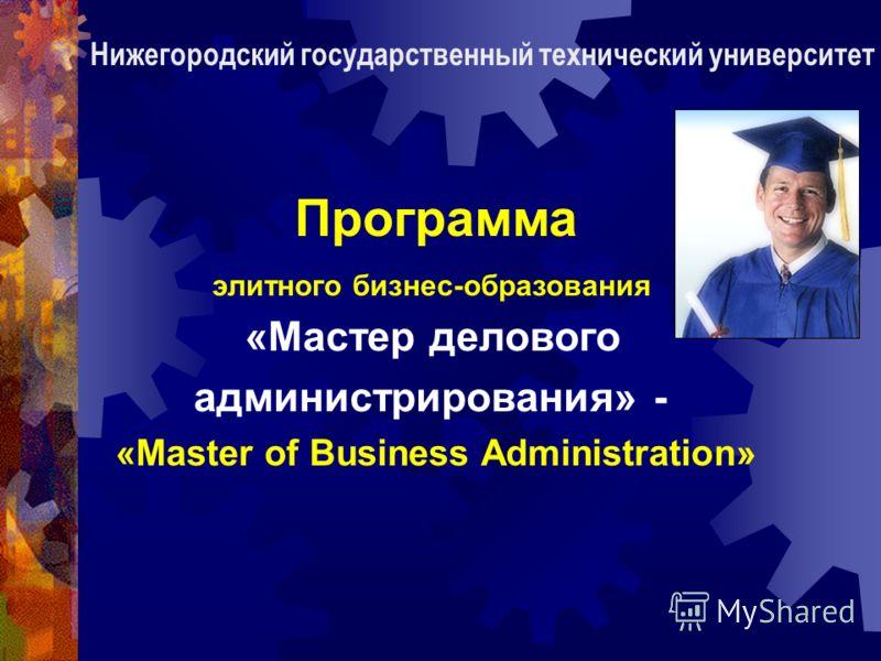 Программа элитного бизнес-образования «Мастер делового администрирования» - «Master of Business Administration» Нижегородский государственный технический университет