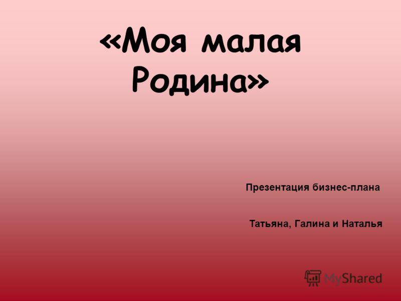 «Моя малая Родина» Презентация бизнес-плана Татьяна, Галина и Наталья