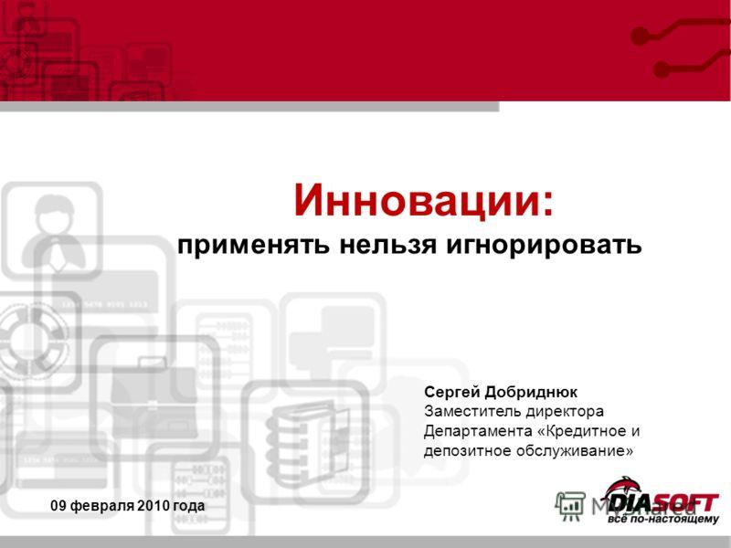 Инновации: применять нельзя игнорировать 09 февраля 2010 года Сергей Добриднюк Заместитель директора Департамента «Кредитное и депозитное обслуживание»