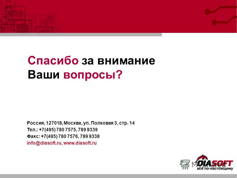 Спасибо за внимание Ваши вопросы? Россия, 127018, Москва, ул. Полковая 3, стр. 14 Тел.: +7(495) 780 7575, 789 9339 Факс: +7(495) 780 7576, 789 9338 info@diasoft.ru, www.diasoft.ru