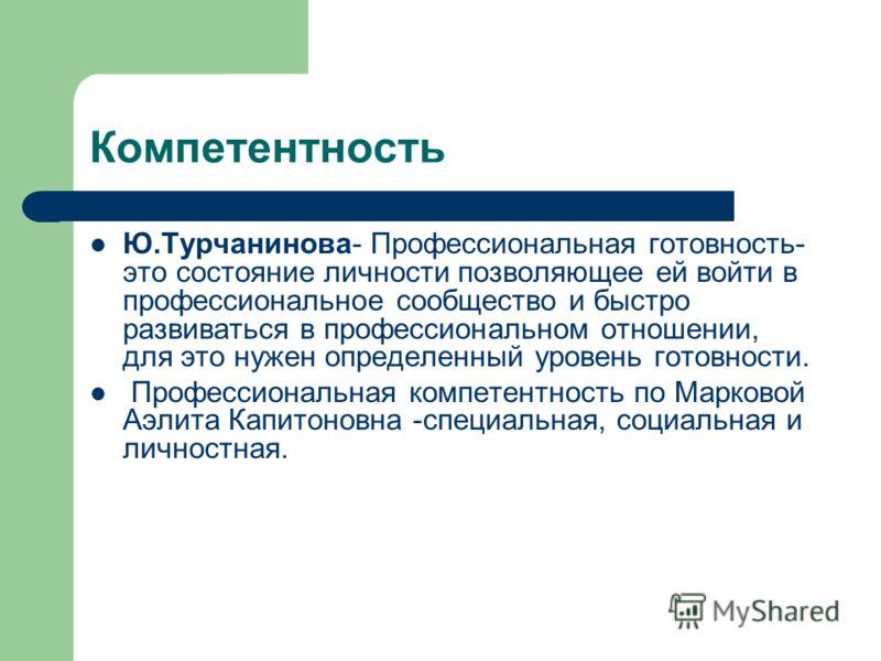 Компетентность Ю.Турчанинова- Профессиональная готовность- это состояние личности позволяющее ей войти в профессиональное сообщество и быстро развиваться в профессиональном отношении, для это нужен определенный уровень готовности. Профессиональная ко