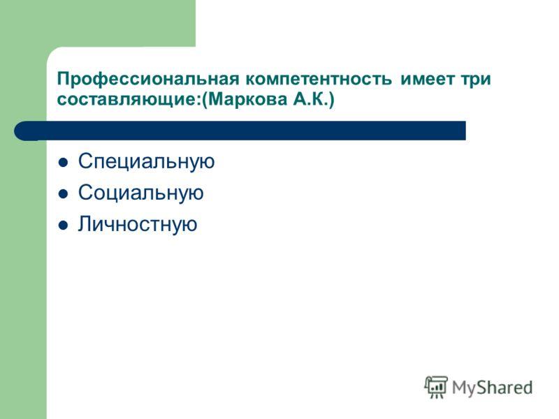 Профессиональная компетентность имеет три составляющие:(Маркова А.К.) Специальную Социальную Личностную