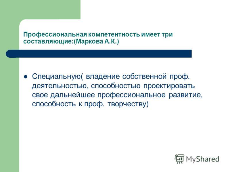 Профессиональная компетентность имеет три составляющие:(Маркова А.К.) Специальную( владение собственной проф. деятельностью, способностью проектировать свое дальнейшее профессиональное развитие, способность к проф. творчеству)