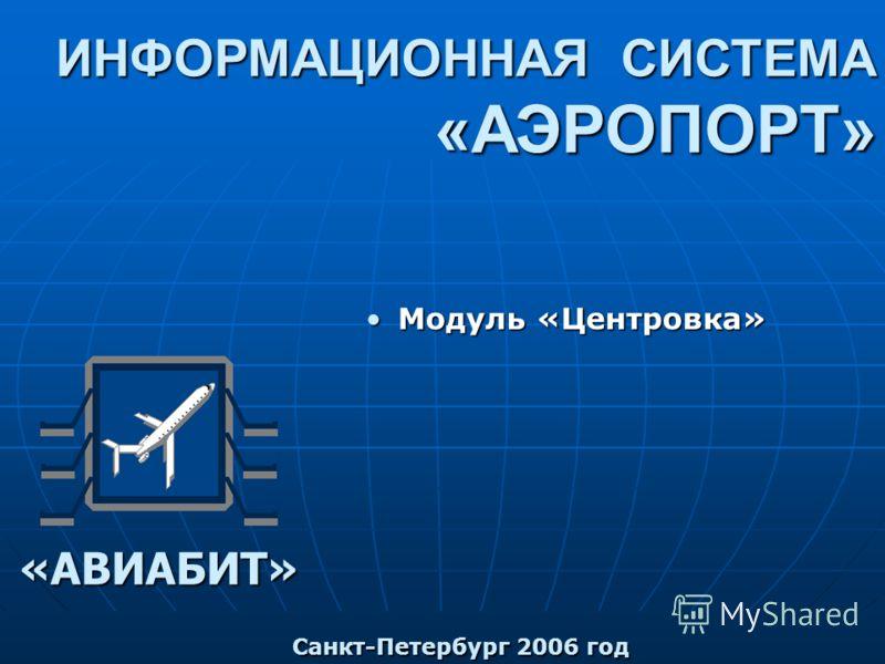 ИНФОРМАЦИОННАЯ СИСТЕМА «АЭРОПОРТ» «АВИАБИТ» Модуль «Центровка» Модуль «Центровка» Санкт-Петербург 2006 год