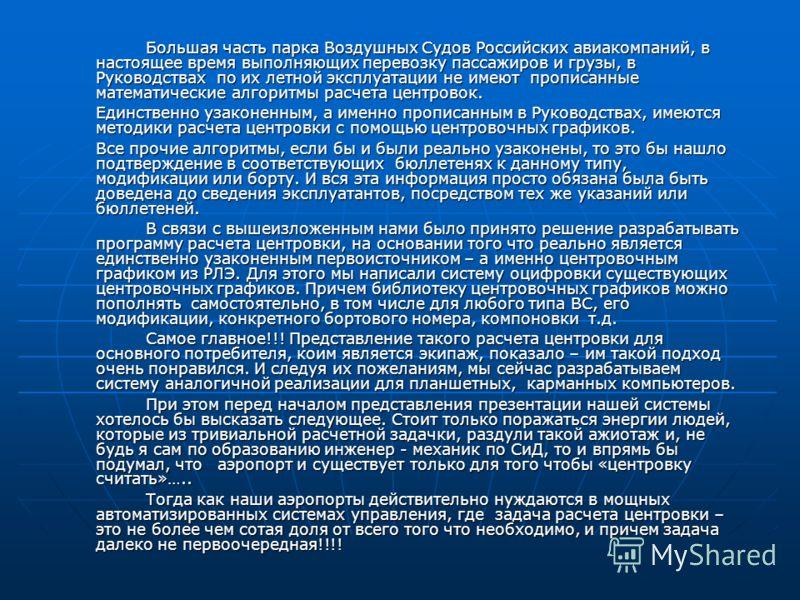 Большая часть парка Воздушных Судов Российских авиакомпаний, в настоящее время выполняющих перевозку пассажиров и грузы, в Руководствах по их летной эксплуатации не имеют прописанные математические алгоритмы расчета центровок. Единственно узаконенным