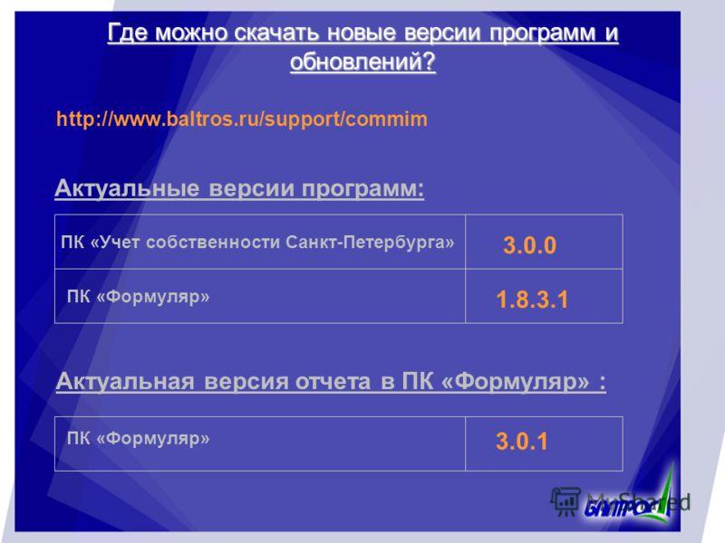 Где можно скачать новые версии программ и обновлений? http://www.baltros.ru/support/commim Актуальные версии программ: ПК «Учет собственности Санкт-Петербурга» ПК «Формуляр» 3.0.0 1.8.3.1 ПК «Формуляр» 3.0.1 Актуальная версия отчета в ПК «Формуляр» :