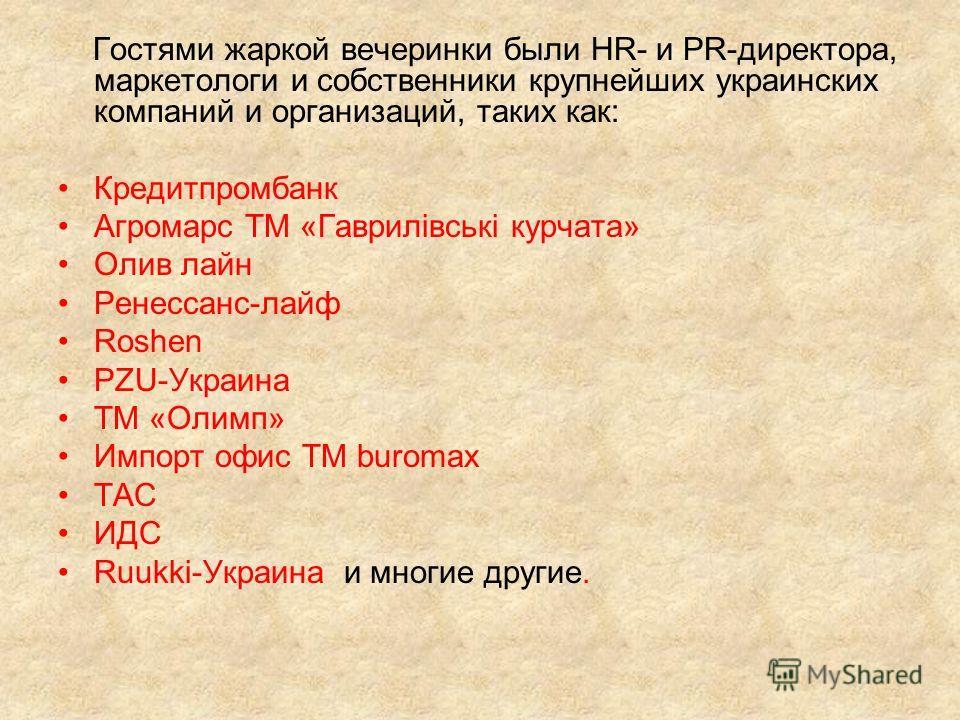 Гостями жаркой вечеринки были HR- и PR-директора, маркетологи и собственники крупнейших украинских компаний и организаций, таких как: Кредитпромбанк Агромарс ТМ «Гаврилівські курчата» Олив лайн Ренессанс-лайф Roshen PZU-Украина ТМ «Олимп» Импорт офис
