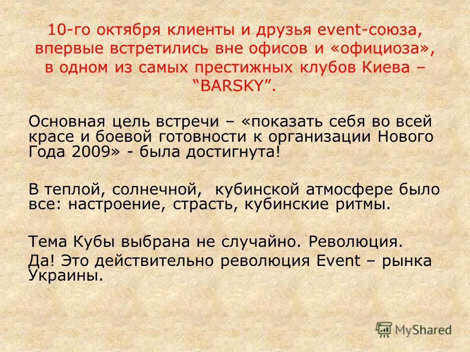 10-го октября клиенты и друзья event-союза, впервые встретились вне офисов и «официоза», в одном из самых престижных клубов Киева –BARSKY. Основная цель встречи – «показать себя во всей красе и боевой готовности к организации Нового Года 2009» - была