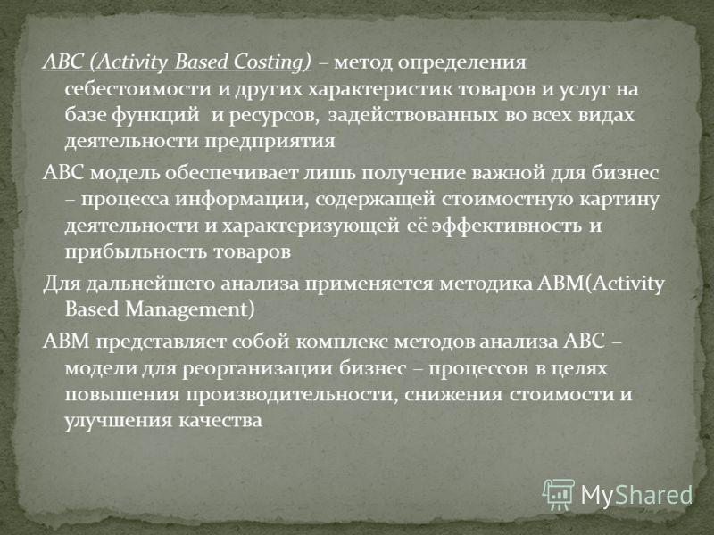 ABC (Activity Based Costing) – метод определения себестоимости и других характеристик товаров и услуг на базе функций и ресурсов, задействованных во всех видах деятельности предприятия ABC модель обеспечивает лишь получение важной для бизнес – процес
