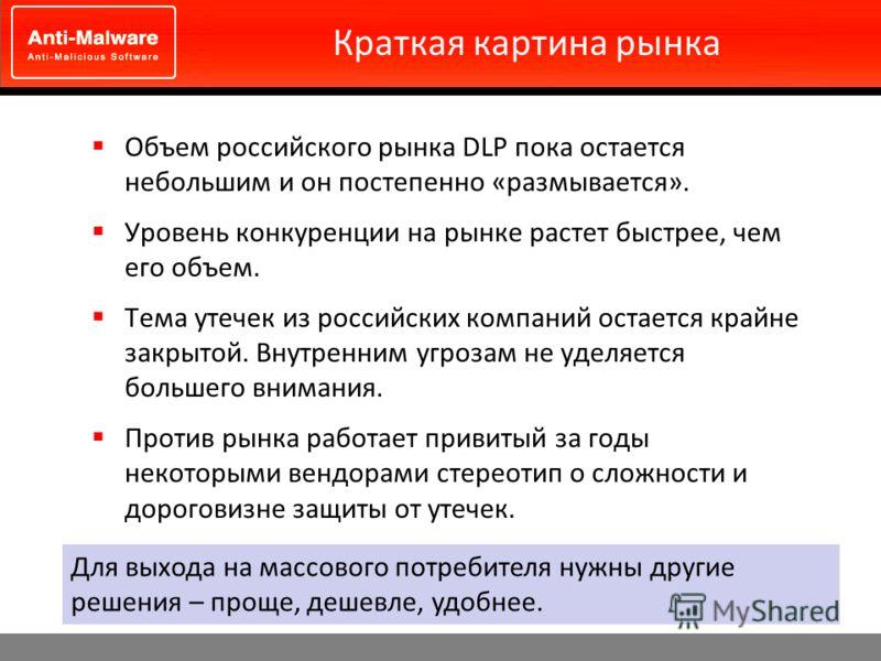 Краткая картина рынка Объем российского рынка DLP пока остается небольшим и он постепенно «размывается». Уровень конкуренции на рынке растет быстрее, чем его объем. Тема утечек из российских компаний остается крайне закрытой. Внутренним угрозам не уд