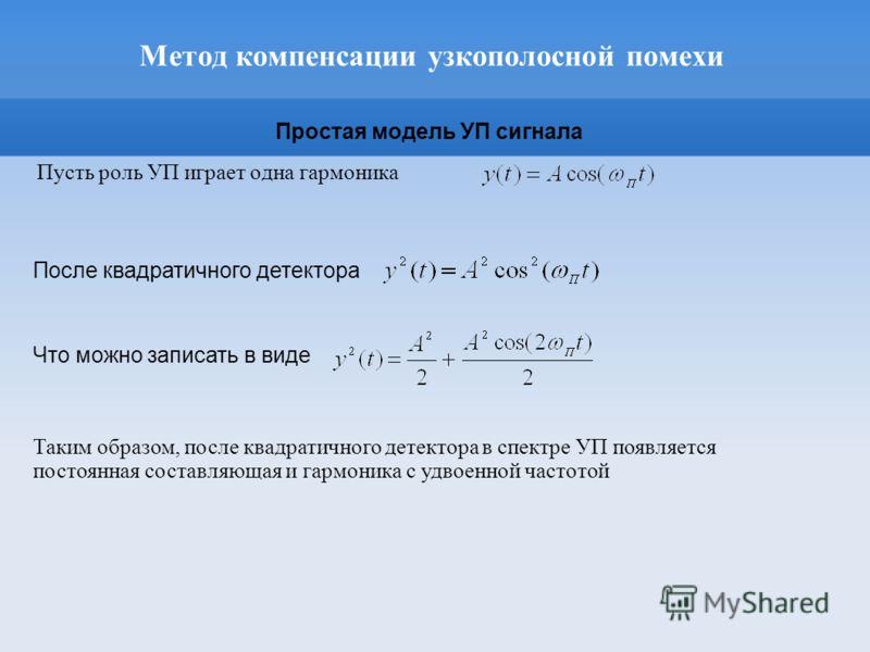 Метод компенсации узкополосной помехи Пусть роль УП играет одна гармоника После квадратичного детектора Таким образом, после квадратичного детектора в спектре УП появляется постоянная составляющая и гармоника с удвоенной частотой Что можно записать в