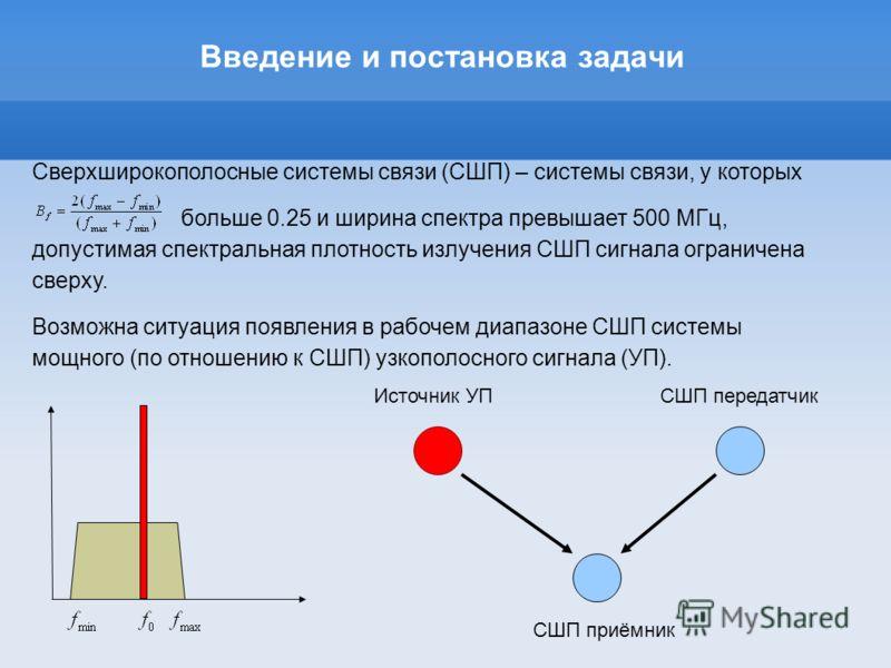Введение и постановка задачи Сверхширокополосные системы связи (СШП) – системы связи, у которых больше 0.25 и ширина спектра превышает 500 МГц, допустимая спектральная плотность излучения СШП сигнала ограничена сверху. Возможна ситуация появления в р