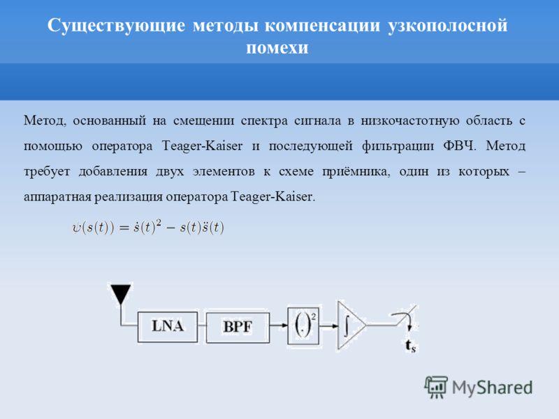 Существующие методы компенсации узкополосной помехи Метод, основанный на смещении спектра сигнала в низкочастотную область с помощью оператора Teager-Kaiser и последующей фильтрации ФВЧ. Метод требует добавления двух элементов к схеме приёмника, один